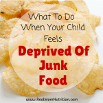 What To Do When Your Child Feels Deprived Of Junk Food -- Real Mom Nutrition