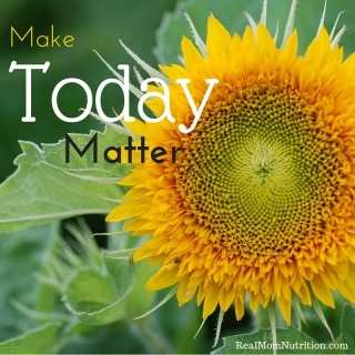 How To Make Today Matter -- Real Mom Nutrition